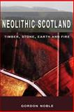 Neolithic Scotland : Timber, Stone, Earth and Fire, Noble, Gordon, 0748623388
