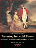 Picturing Imperial Power : Colonial Subjects in Eighteenth-Century British Painting, Tobin, Beth Fowkes, 0822323389