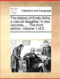 The History of Emily Willis, a Natural Daughter in Two Volumes the Third Edition Volume 1 Of, See Notes Multiple Contributors, 1170333389