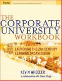 The Corporate University Workbook : Launching the 21st Century Learning Organization, Wheeler, Kevin, 0787973394