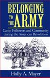 Belonging to the Army : Camp Followers and Community During the American Revolution, Mayer, Holly A., 1570033390