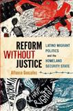 Reform Without Justice : Latino Migrant Politics and the Homeland Security State, Gonzales, Alfonso, 0199973393
