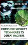 Hardware-Based Computer Security Techniques to Defeat Hackers : From Biometrics to Quantum Cryptography, Dube, Roger R. and Dube, Roger, 0470193395