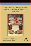 The Art and Ideology of the Trade Union Emblem, 1850-1925, Ravenhill-Johnson, Annie, 1783083395