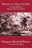 History as They Lived It : A Social History of Prairie du Rocher, Illinois, Brown, Margaret Kimball, 0809333406