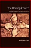 The Healing Church : Practical Programs for Health Ministries, Evans, Abigail Rian, 0829813403