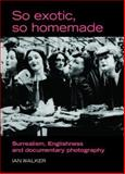 So Exotic, So Homemade : Surrealism, Englishness and Documentary Photography, Walker, Ian, 0719073405