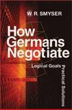 How Germans Negotiate : Logical Goals, Practical Solutions, Smyser, W. R., 1929223404