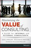 Maximizing the Value of Consulting : A Guide for Internal Consultants, Phillips, Jack J. and Trotter, William, 1118923405