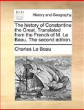 The History of Constantine the Great Translatedfrom the French of M le Beau The, Charles Le Beau, 1170153402