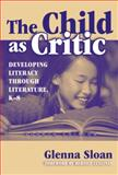 The Child As Critic : Developing Literacy Through Literature, K-8, Sloan, Glenna Davis, 0807743402