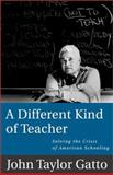 A Different Kind of Teacher : Solving the Crisis of American Schooling, Gatto, John Taylor, 1893163407