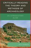 Critically Reading Theory Methods of Archaeology : An Introductory Guide, Gibbon, Guy, 0759123411