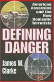 Defining Danger : American Assassins and the New Domestic Terrorists, Clarke, James W., 0765803410