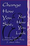 Change How You See, Not How You Look, J. Alison Hilber, 1553693418