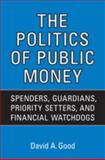 The Politics of Public Money : Spenders, Guardians, Priority Setters, and Financial Watchdogs Inside the Canadian Government, Good, David A., 0802093418