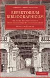 Repertorium Bibliographicum : Or, Some Account of the Most Celebrated British Libraries, Clarke, William, 1108073417