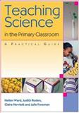 Teaching Science in the Primary Classroom : A Practical Guide, Ward, Hellen and Hewlett, Claire, 1412903416