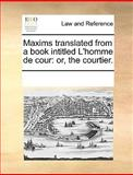 Maxims Translated from a Book Intitled L'Homme de Cour, See Notes Multiple Contributors, 1170333419