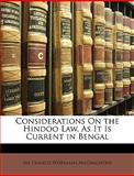 Considerations on the Hindoo Law, As It Is Current in Bengal, Francis Workman Macnaghten and Francis Workman MacNaghten, 1147073422