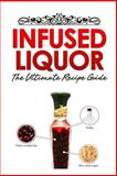 Infused Liquor: the Ultimate Recipe Guide, Jackson Crawford and Encore Books, 1500403423