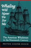 Whaling Will Never Do for Me : The American Whaleman in the Nineteenth Century, Busch, Briton Cooper, 0813193427