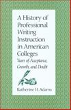 A History of Professional Writing Instruction in American Colleges : Years of Acceptance, Growth and Doubt, Adams, Katherine H., 0870743422