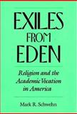 Exiles from Eden : Religion and the Academic Vocation in America, Schwehn, Mark R., 0195073436