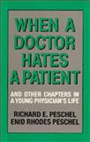 When a Doctor Hates a Patient : Chapters from a Young Physician's Life, Peschel, Richard E. and Peschel, Enid R., 0520063430