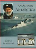 An Alien in Antarctica : Reflections upon Forty Years of Exploration and Research on the Frozen Continent, Swithinbank, Charles, 0939923432