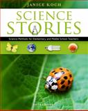 Science Stories : Science Methods for Elementary and Middle School Teachers, Koch, Janice, 1111833435