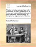 The Law of Testaments and Last Wills Containing All That Is Necessary to Be Known and Practised by Testators and Their Executors, Administrators, and C, Robert Richardson, 1140763431