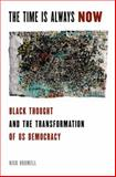 The Time Is Always Now : Black Thought and the Transformation of US Democracy, Bromell, Nick, 0199973431
