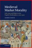 Medieval Market Morality : Life, Law and Ethics in the English Marketplace, 1200-1500, Davis, James, 1107003431
