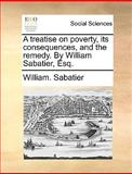 A Treatise on Poverty, Its Consequences, and the Remedy by William Sabatier, Esq, William Sabatier, 1140923447