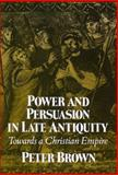 Power and Persuasion in Late Antiquity : Towards a Christian Empire, Brown, Peter, 0299133443