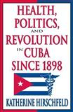 Health, Politics and Revolution in Cuba since 1898, Hirschfeld, Katherine, 0765803445