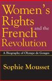 Women's Rights and the French Revolution : A Biography of Olympe de Gouges, Mousset, Sophie, 0765803453