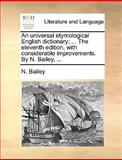 An Universal Etymological English Dictionary; the Eleventh Edition, with Considerable Improvements by N Bailey, N. Bailey, 1170093450