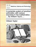 A Complete System of Practical Arithmetic; with Various Branches in the Mathematics, William Taylor, 1170383459