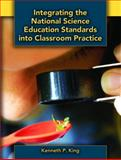 Integrating the National Science Education Standards into Classroom Practice, King, Kenneth P., 0131173456