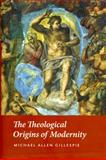 The Theological Origins of Modernity, Gillespie, Michael Allen, 0226293459