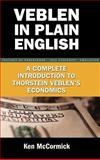 Veblen in Plain English : A Complete Introduction to Thorstein Veblen's Economics, McCormick, Ken, 1934043451