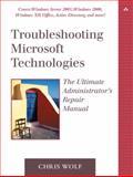 Troubleshooting Microsoft Technologies : The Ultimate Administrator's Repair Manual, Wolf, Chris, 0321133455