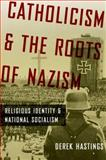 Catholicism and the Roots of Nazism : Religious Identity and National Socialism, Hastings, Derek, 0199843457