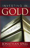 Investing in Gold : The Essential Safe Haven Investment for Every Portfolio, Spall, Jonathan, 0071603468