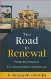 Road to Renewal : Private Investment in the U.S. Transportation Infrastructure, Geddes, R. Richard, 0844743461