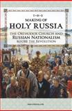 The Making of Holy Russia : The Orthodox Church and Russian Nationalism Before the Revolution, Strickland, John, 0884653463