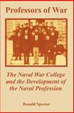 Professors of War : The Naval War College and the Development of the Naval Profession, Spector, Ronald, 1410223469