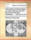 The History of Devonshire in Three Volumes by the Reverend Richard Polwhele, Volume 3, Richard Polwhele, 1170023460